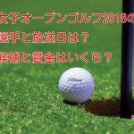 全米女子オープンゴルフ2018の出場選手と放送日は?優勝候補と賞金はいくら?