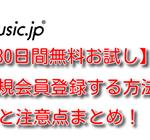music.jp【30日間無料お試し】新規会員登録する方法と注意点まとめ!