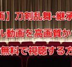【映画】刀剣乱舞-継承-のフル動画を高画質かつ実質無料で視聴する方法!