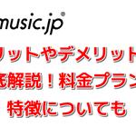 music.jpのメリットやデメリットを徹底解説!料金プランや特徴についても