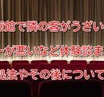 映画館で隣の客がうざいやマナーが悪いなど体験談まとめ!対処法やその後についても