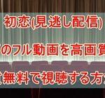 初恋(見逃し配信)映画のフル動画を高画質かつ実質無料で視聴する方法!