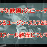 ミナマタ(映画)ジョニー・デップ演じるユージン・スミスとは?プロフィール経歴についても